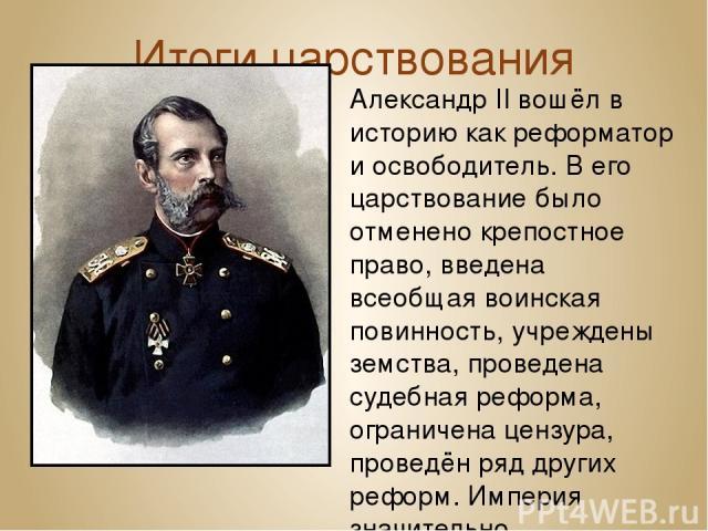 Итоги царствования Александр II вошёл в историю как реформатор и освободитель. В его царствование было отмененокрепостное право, введена всеобщаявоинская повинность, учреждены земства, проведена судебная реформа, ограничена цензура, проведён ряд д…