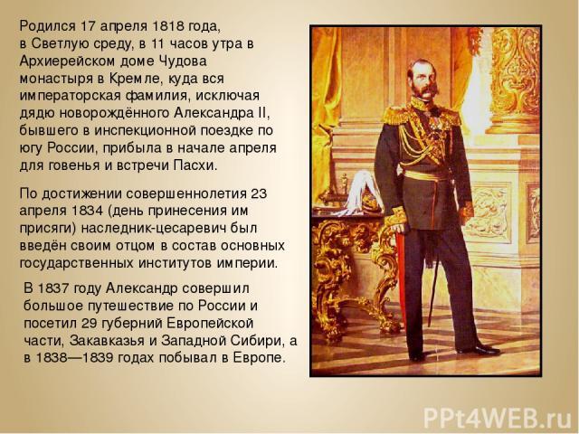Родился 17 апреля 1818 года, вСветлуюсреду, в 11 часов утра в Архиерейском домеЧудова монастырявКремле, куда вся императорская фамилия, исключая дядю новорождённого Александра II, бывшего в инспекционной поездке по югу России, прибыла в начале …