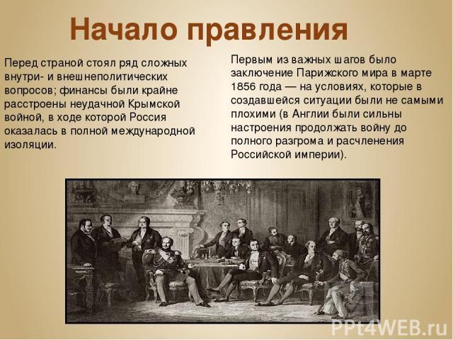 Начало правления Перед страной стоял ряд сложных внутри- и внешнеполитических вопросов; финансы были крайне расстроены неудачной Крымской войной, в ходе которой Россия оказалась в полной международной изоляции. Первым из важных шагов было заключение…