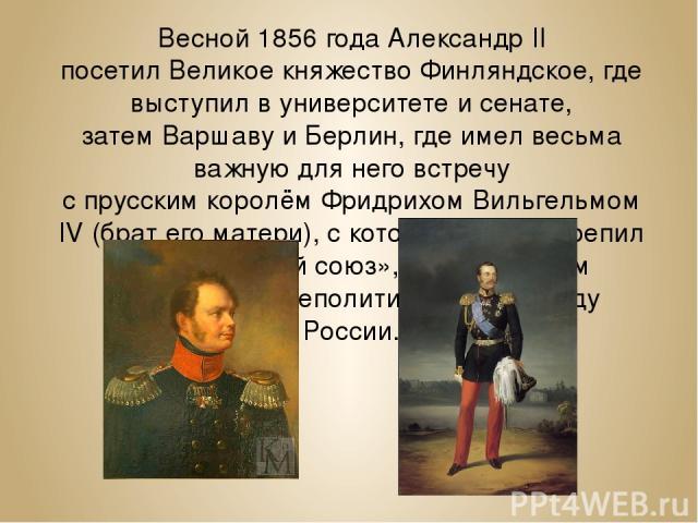 Весной 1856 года Александр II посетилВеликое княжество Финляндское, где выступил вуниверситетеи сенате, затемВаршаву иБерлин, где имел весьма важную для него встречу спрусскимкоролёмФридрихом Вильгельмом IV(брат его матери), с которым тайно…