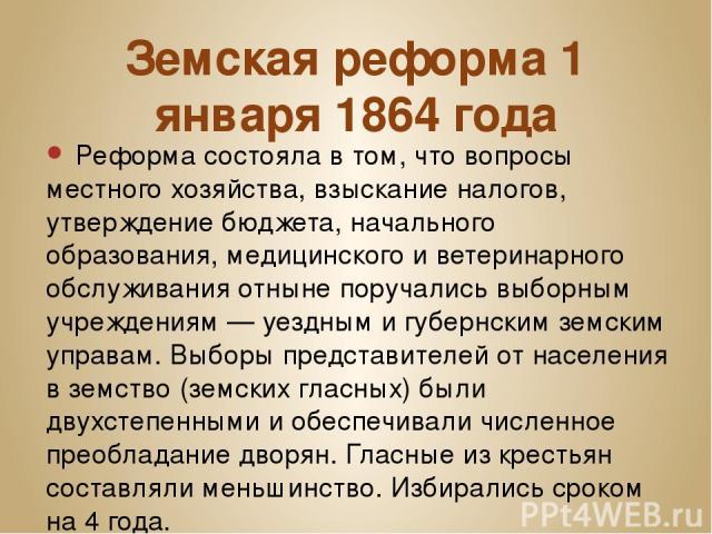 Земская реформа 1 января 1864года Реформа состояла в том, что вопросы местного хозяйства, взыскание налогов, утверждение бюджета, начального образования, медицинского и ветеринарного обслуживания отныне поручались выборным учреждениям— уездным и …
