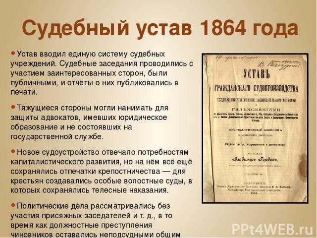 Судебный устав 1864года Устав вводил единую систему судебных учреждений. Судебные заседания проводились с участием заинтересованных сторон, были публичными, и отчёты о них публиковались в печати. Тяжущиеся стороны могли нанимать для защиты адвокато…