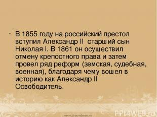 В 1855 году на российский престол вступил Александр II старший сын Николая I. В