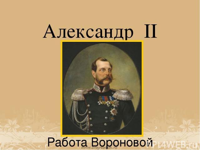 Александр II Работа Вороновой Дарьи. Ученицы 3 класса. МАОУ гимназия №18, г Томск.