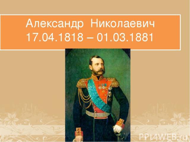 Александр Николаевич 17.04.1818 – 01.03.1881
