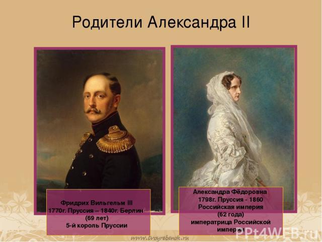 Родители Александра II Фридрих Вильгельм III 1770г. Пруссия – 1840г. Берлин (69 лет) 5-й король Пруссии Александра Фёдоровна 1798г. Пруссия - 1860 Российская империя (62 года) императрица Российской империи