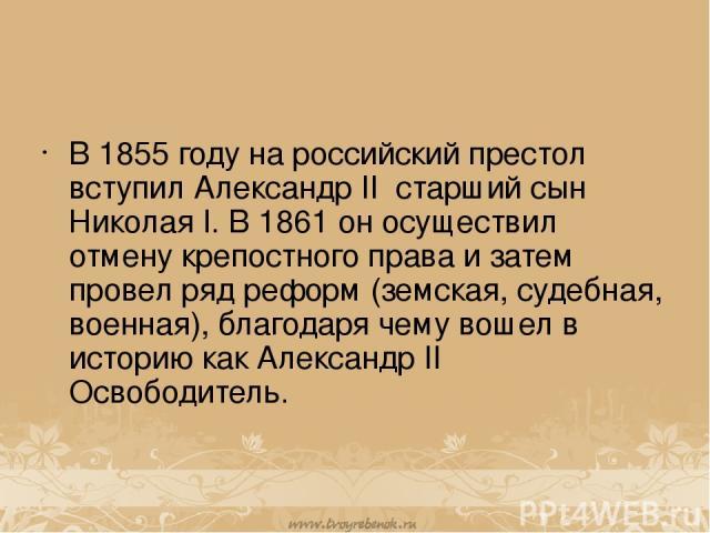 В 1855 году на российский престол вступил Александр II старший сын Николая I. В 1861 он осуществил отмену крепостного права и затем провел ряд реформ (земская, судебная, военная), благодаря чему вошел в историю как Александр II Освободитель.