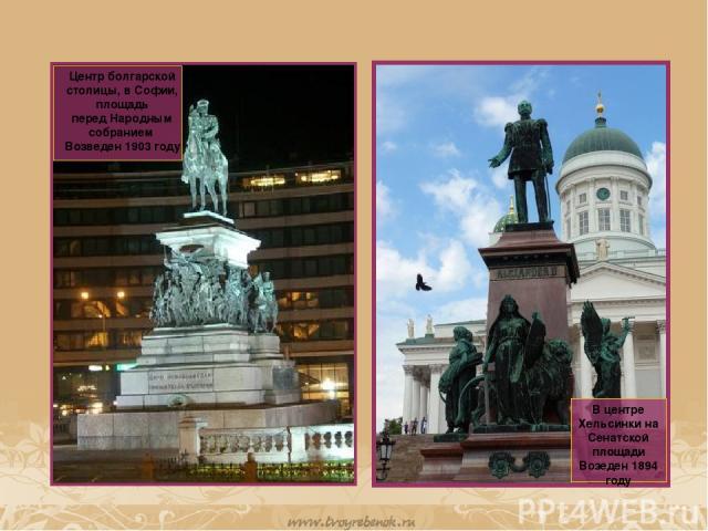 В центре Хельсинки на Сенатской площади Возеден 1894 году Центр болгарской столицы, вСофии, площадь передНародным собранием Возведен 1903 году