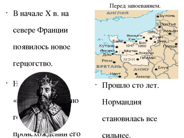 Перед завоеванием. В начале X в. на севере Франции появилось новое герцогство. Название «Нормандия» ясно говорило о происхождении его правителей. Они действительно были из тех норманнов, набеги которых так долго терзали Европу. По ту сторону пролива…