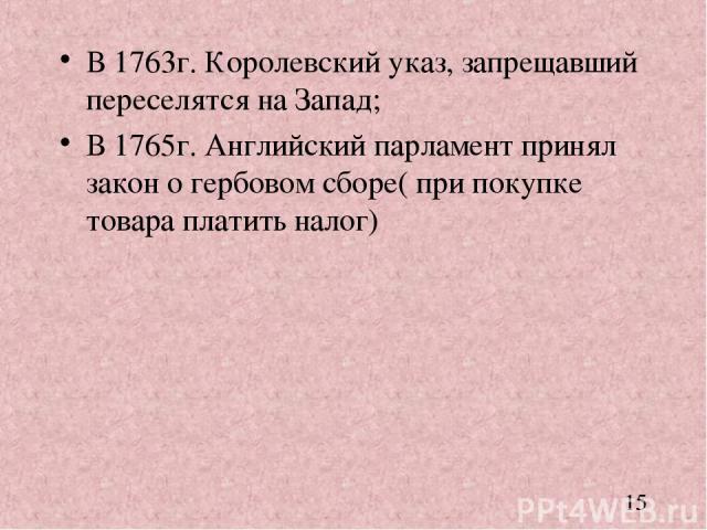 В 1763г. Королевский указ, запрещавший переселятся на Запад; В 1765г. Английский парламент принял закон о гербовом сборе( при покупке товара платить налог)