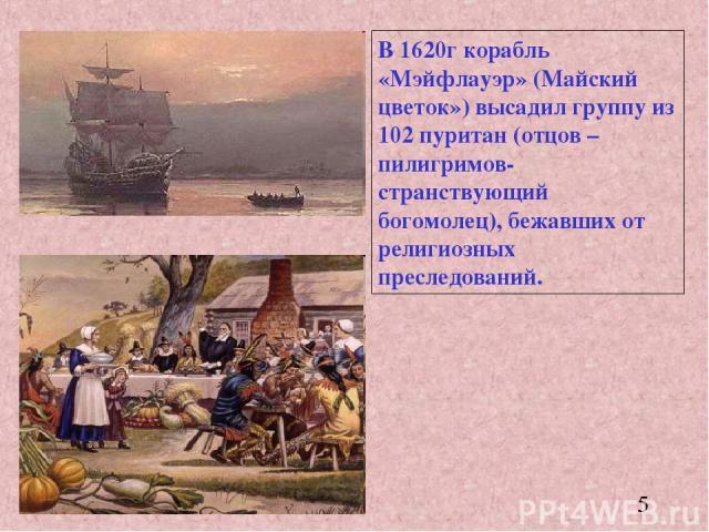 В 1620г корабль «Мэйфлауэр» (Майский цветок») высадил группу из 102 пуритан (отцов –пилигримов-странствующий богомолец), бежавших от религиозных преследований.