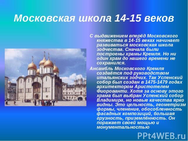 Московская школа 14-15 веков С выдвижением вперёд Московского княжества в 14-15 веках начинает развиваться московская школа зодчества. Сначала были построены храмы Кремля. Но ни один храм до нашего времени не сохранился. Ансамбль Московского Кремля …