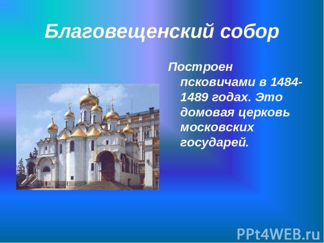 Благовещенский собор Построен псковичами в 1484-1489 годах. Это домовая церковь московских государей.