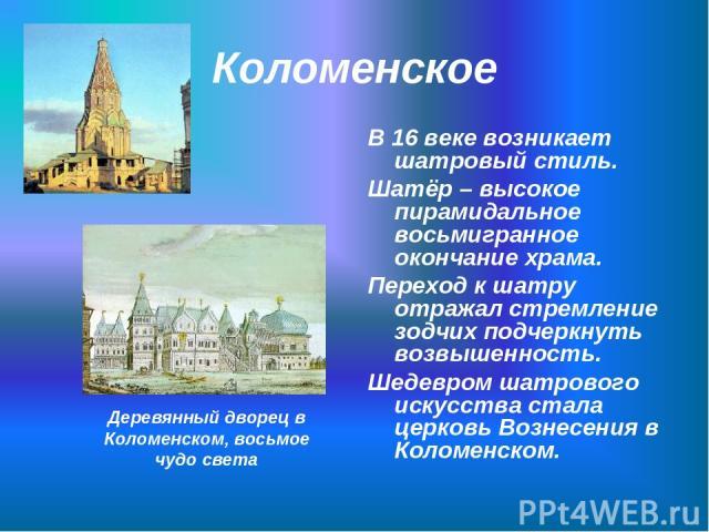 Коломенское В 16 веке возникает шатровый стиль. Шатёр – высокое пирамидальное восьмигранное окончание храма. Переход к шатру отражал стремление зодчих подчеркнуть возвышенность. Шедевром шатрового искусства стала церковь Вознесения в Коломенском. Де…