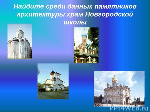 Найдите среди данных памятников архитектуры храм Новгородской школы