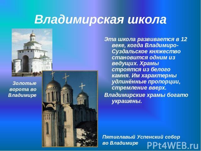 Владимирская школа Эта школа развивается в 12 веке, когда Владимиро-Суздальское княжество становится одним из ведущих. Храмы строятся из белого камня. Им характерны удлинённые пропорции, стремление вверх. Владимирские храмы богато украшены. Пятиглав…