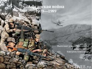 Афганская война 1979—1989 Выполнил ученик 10А класса Школы №902 Ковтунов Алексан