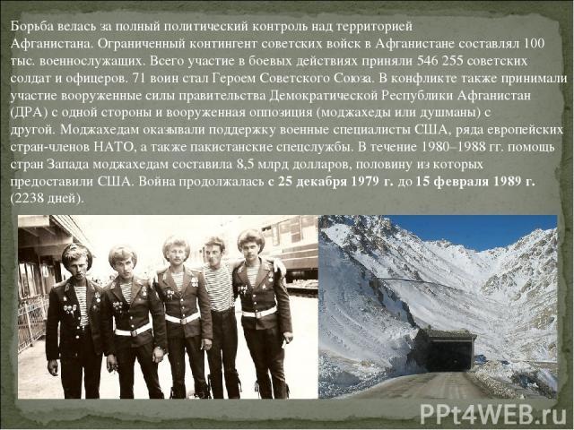 Борьба велась за полный политический контроль над территорией Афганистана.Ограниченный контингент советских войск в Афганистане составлял 100 тыс. военнослужащих.Всего участие в боевых действиях приняли 546 255 советских солдат и офицеров. 71 воин…
