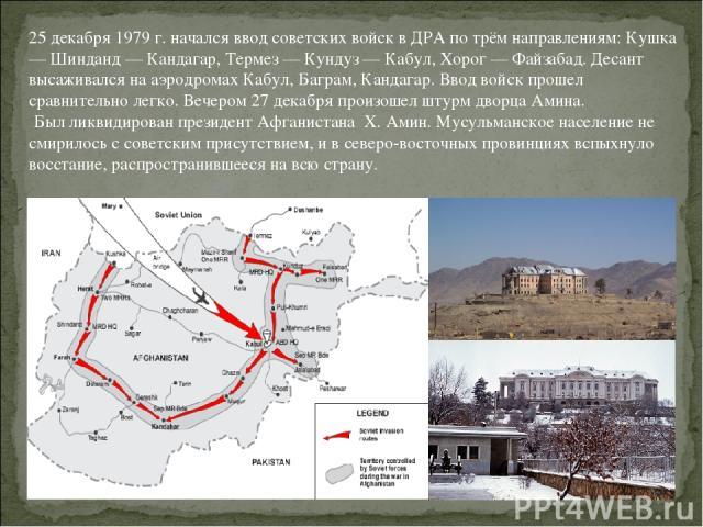 25 декабря 1979 г. начался ввод советских войск в ДРА по трём направлениям: Кушка — Шинданд — Кандагар, Термез — Кундуз — Кабул, Хорог — Файзабад. Десант высаживался на аэродромах Кабул, Баграм, Кандагар. Ввод войск прошел сравнительно легко. Вечеро…