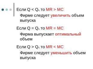 Если Q < Qo, то MR > MC Фирме следует увеличить объем выпуска Если Q = Qo, то MR