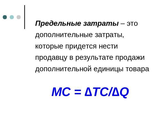 Предельные затраты – это дополнительные затраты, которые придется нести продавцу в результате продажи дополнительной единицы товара MC = ∆TC/∆Q