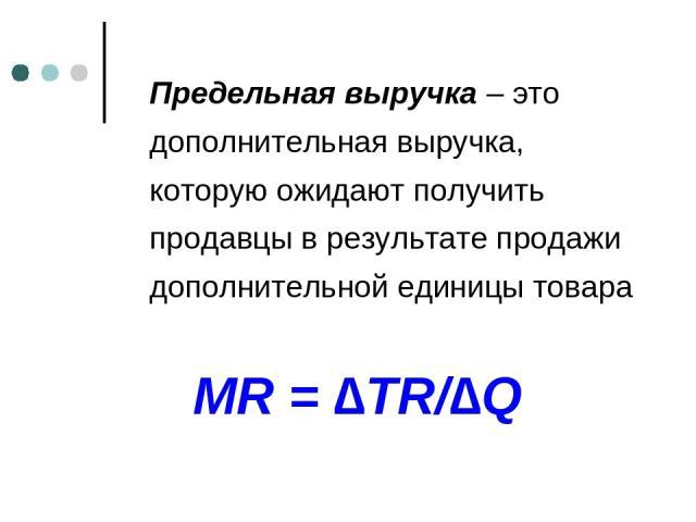 Предельная выручка – это дополнительная выручка, которую ожидают получить продавцы в результате продажи дополнительной единицы товара MR = ∆TR/∆Q