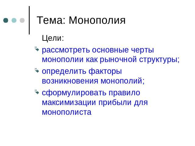 Тема: Монополия Цели: рассмотреть основные черты монополии как рыночной структуры; определить факторы возникновения монополий; сформулировать правило максимизации прибыли для монополиста