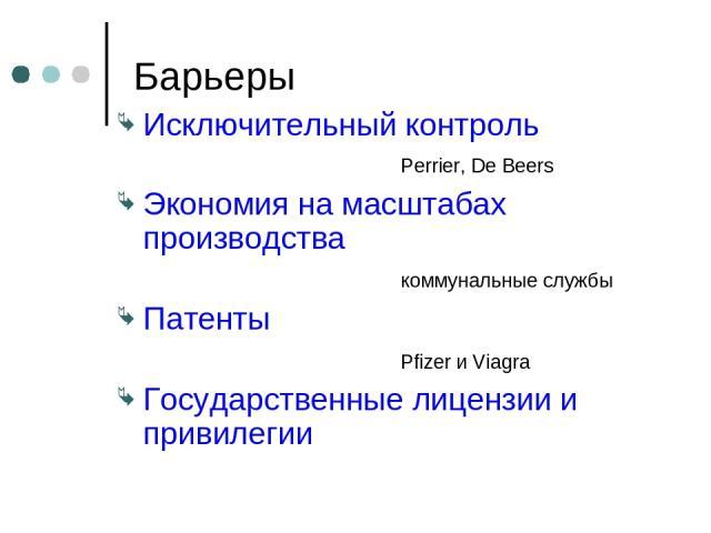 Барьеры Исключительный контроль Perrier, De Beers Экономия на масштабах производства коммунальные службы Патенты Pfizer и Viagra Государственные лицензии и привилегии