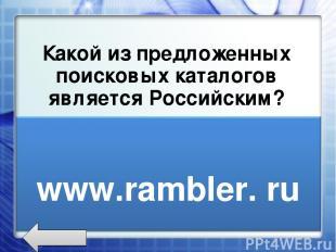 Какой из предложенных поисковых каталогов является Российским? www.rambler.ru ww