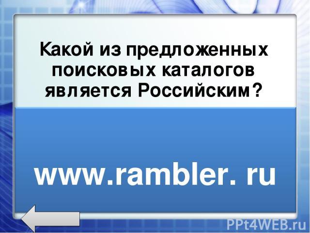 Какой из предложенных поисковых каталогов является Российским? www.rambler.ru www.newsmsk.com www.nov-rew.edu
