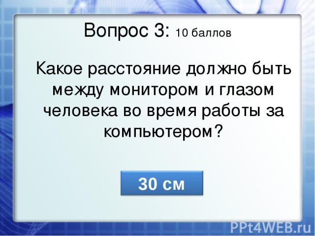Вопрос 3: 10 баллов Какое расстояние должно быть между монитором и глазом человека во время работы за компьютером?