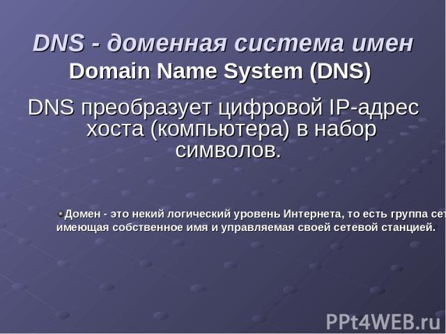 DNS - доменная система имен Domain Name System (DNS) DNS преобразует цифровой IP-адрес хоста (компьютера) в набор символов. Домен - это некий логический уровень Интернета, то есть группа сетевых ресурсов, имеющая собственное имя и управляемая своей …