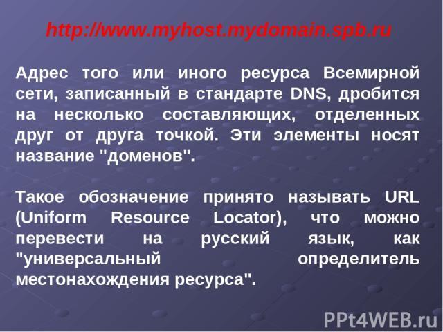 http://www.myhost.mydomain.spb.ru Адрес того или иного ресурса Всемирной сети, записанный в стандарте DNS, дробится на несколько составляющих, отделенных друг от друга точкой. Эти элементы носят название