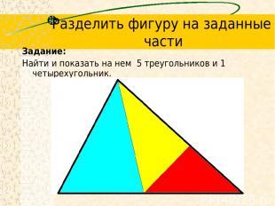 Разделить фигуру на заданные части Задание: Найти и показать на нем 5 треугольни