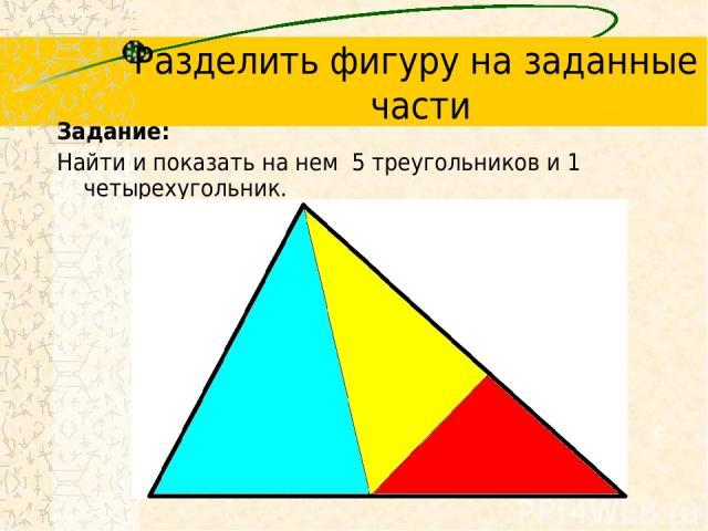 Разделить фигуру на заданные части Задание: Найти и показать на нем 5 треугольников и 1 четырехугольник.
