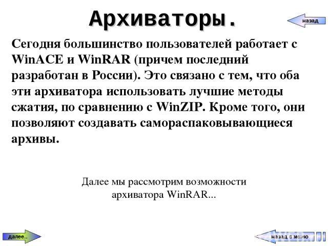 Архиваторы. назад в меню назад далее.. Сегодня большинство пользователей работает с WinACE и WinRAR (причем последний разработан в России). Это связано с тем, что оба эти архиватора использовать лучшие методы сжатия, по сравнению с WinZIP. Кроме тог…