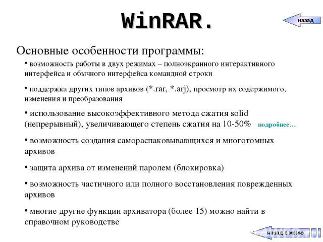 WinRAR. Основные особенности программы: возможность работы в двух режимах – полноэкранного интерактивного интерфейса и обычного интерфейса командной строки поддержка других типов архивов (*.rar, *.arj), просмотр их содержимого, изменения и преобразо…
