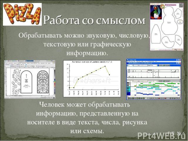 Обрабатывать можно звуковую, числовую, текстовую или графическую информацию. Человек может обрабатывать информацию, представленную на носителе в виде текста, числа, рисунка или схемы. Р.Т. № 6