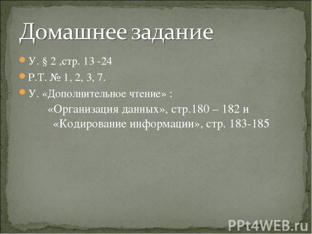 У. § 2 ,стр. 13 -24 Р.Т. № 1, 2, 3, 7. У. «Дополнительное чтение» : «Организация данных», стр.180 – 182 и «Кодирование информации», стр. 183-185