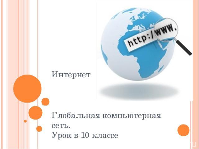 Интернет Глобальная компьютерная сеть. Урок в 10 классе