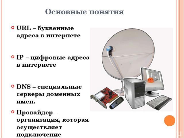 Основные понятия URL – буквенные адреса в интернете IP – цифровые адреса в интернете DNS – специальные серверы доменных имен. Провайдер – организация, которая осуществляет подключение пользователей у Интернету