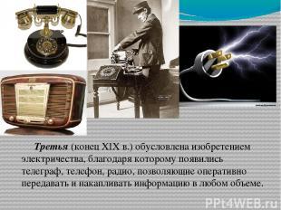 Третья (конец XIX в.) обусловлена изобретением электричества, благодаря которому