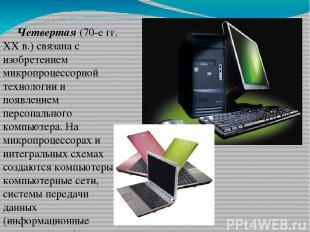Четвертая (70-е гг. XX в.) связана с изобретением микропроцессорной технологии и