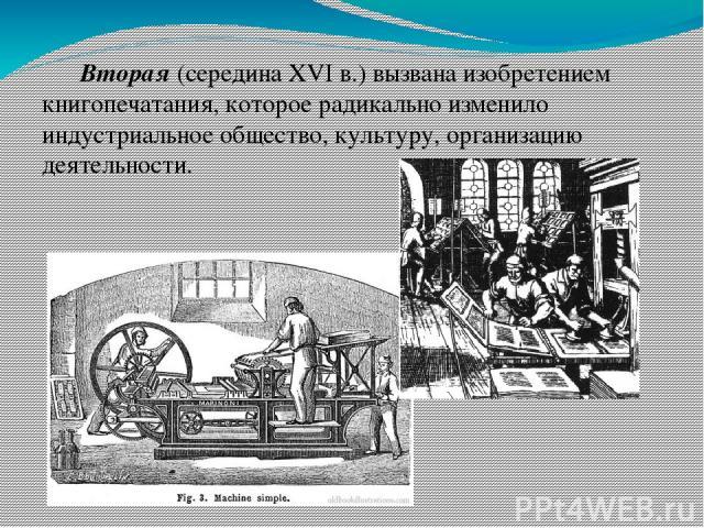 Вторая (середина XVI в.) вызвана изобретением книгопечатания, которое радикально изменило индустриальное общество, культуру, организацию деятельности.