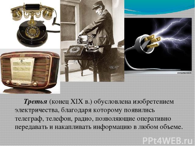 Третья (конец XIX в.) обусловлена изобретением электричества, благодаря которому появились телеграф, телефон, радио, позволяющие оперативно передавать и накапливать информацию в любом объеме.
