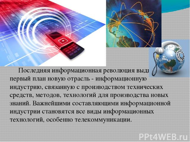Последняя информационная революция выдвигает на первый план новую отрасль - информационную индустрию, связанную с производством технических средств, методов, технологий для производства новых знаний. Важнейшими составляющими информационной индустрии…
