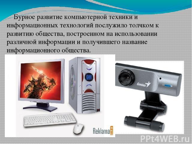 Бурное развитие компьютерной техники и информационных технологий послужило толчком к развитию общества, построенном на использовании различной информации и получившего название информационного общества.