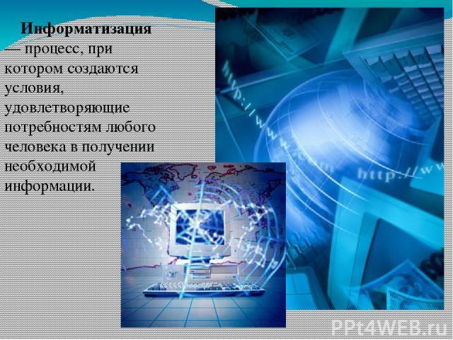 Информатизация — процесс, при котором создаются условия, удовлетворяющие потребностям любого человека в получении необходимой информации.