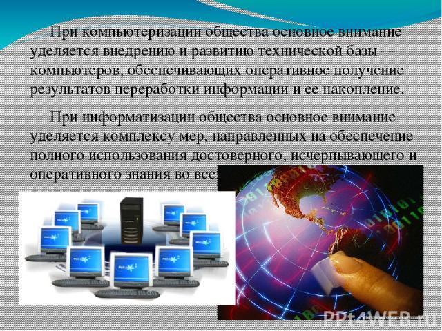 При компьютеризации общества основное внимание уделяется внедрению и развитию технической базы — компьютеров, обеспечивающих оперативное получение результатов переработки информации и ее накопление. При информатизации общества основное внимание удел…