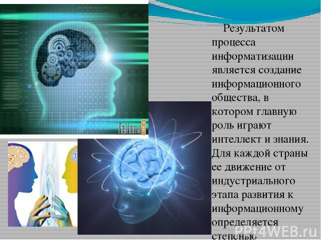 Результатом процесса информатизации является создание информационного общества, в котором главную роль играют интеллект и знания. Для каждой страны ее движение от индустриального этапа развития к информационному определяется степенью информатизации …